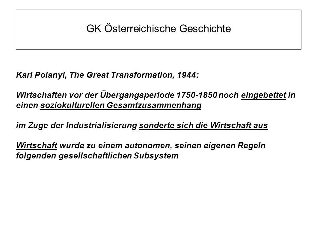 GK Österreichische Geschichte Karl Polanyi, The Great Transformation, 1944: Wirtschaften vor der Übergangsperiode 1750-1850 noch eingebettet in einen soziokulturellen Gesamtzusammenhang im Zuge der Industrialisierung sonderte sich die Wirtschaft aus Wirtschaft wurde zu einem autonomen, seinen eigenen Regeln folgenden gesellschaftlichen Subsystem