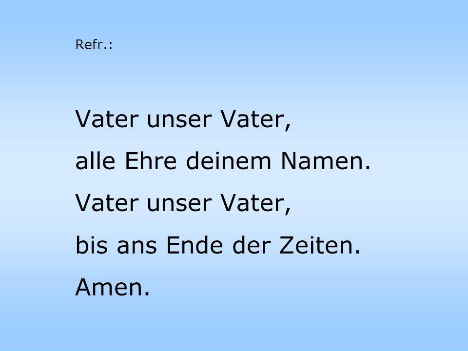 Vater unser Vater, alle Ehre deinem Namen. Vater unser Vater, bis ans Ende der Zeiten. Amen. Refr.: