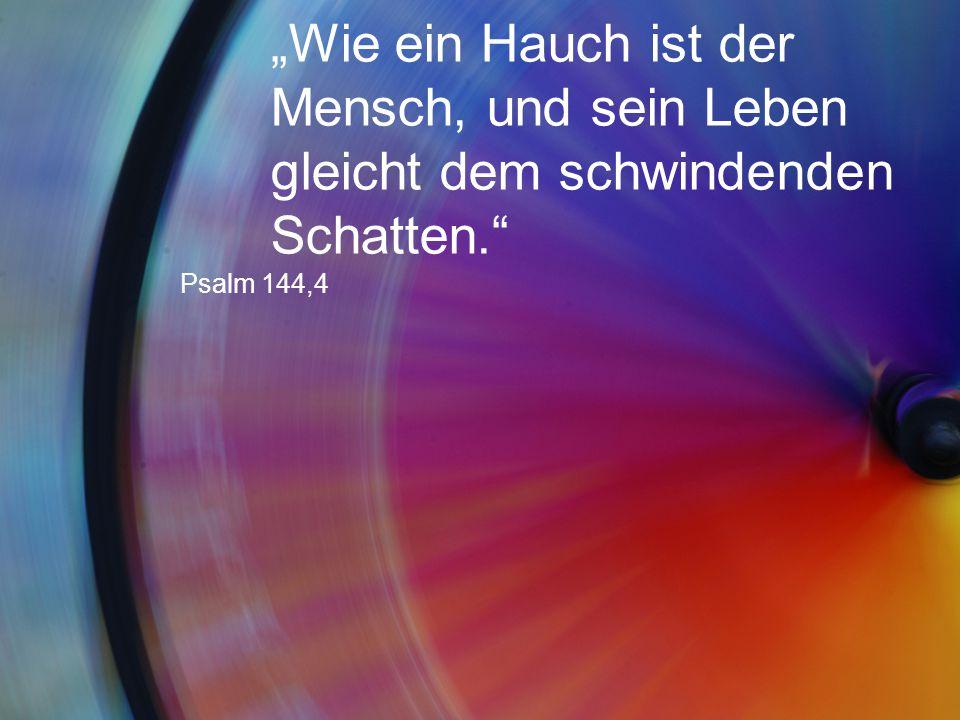 """""""Wie ein Hauch ist der Mensch, und sein Leben gleicht dem schwindenden Schatten."""" Psalm 144,4"""