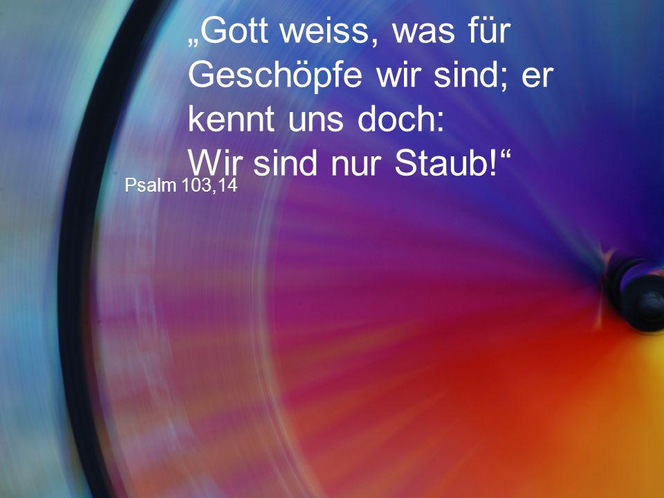 """""""Gott weiss, was für Geschöpfe wir sind; er kennt uns doch: Wir sind nur Staub!"""" Psalm 103,14"""