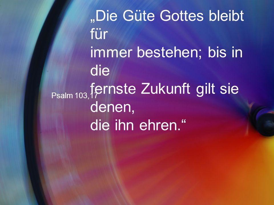 """""""Die Güte Gottes bleibt für immer bestehen; bis in die fernste Zukunft gilt sie denen, die ihn ehren."""" Psalm 103,17"""