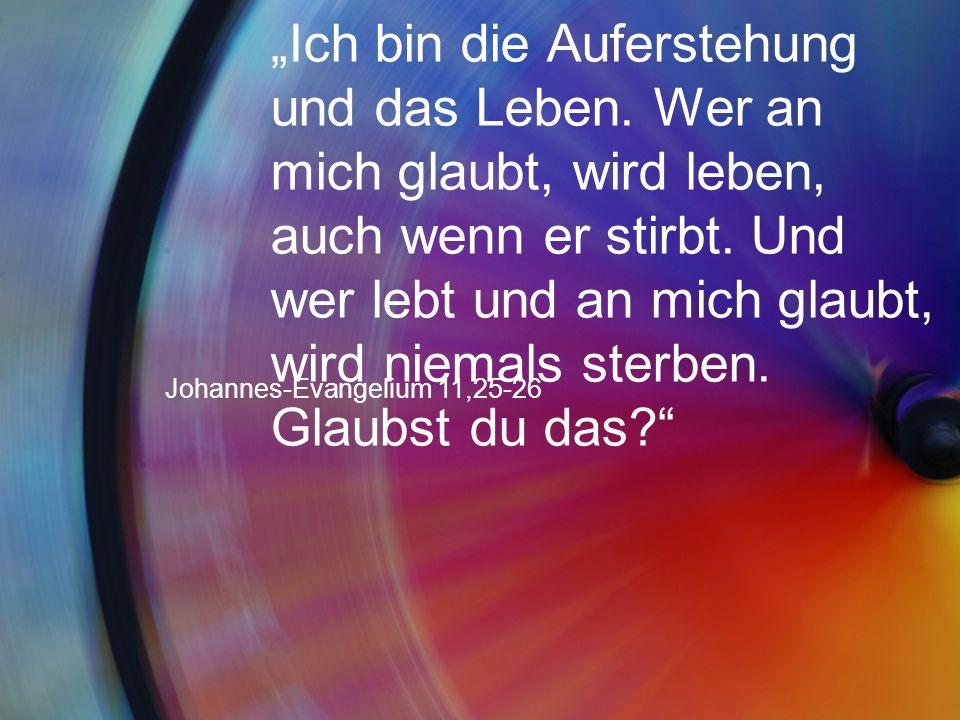 """""""Ich bin die Auferstehung und das Leben. Wer an mich glaubt, wird leben, auch wenn er stirbt. Und wer lebt und an mich glaubt, wird niemals sterben. G"""
