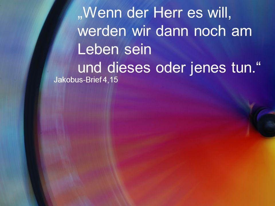 """""""Wenn der Herr es will, werden wir dann noch am Leben sein und dieses oder jenes tun."""" Jakobus-Brief 4,15"""