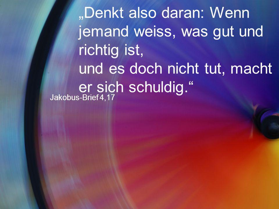 """""""Denkt also daran: Wenn jemand weiss, was gut und richtig ist, und es doch nicht tut, macht er sich schuldig."""" Jakobus-Brief 4,17"""