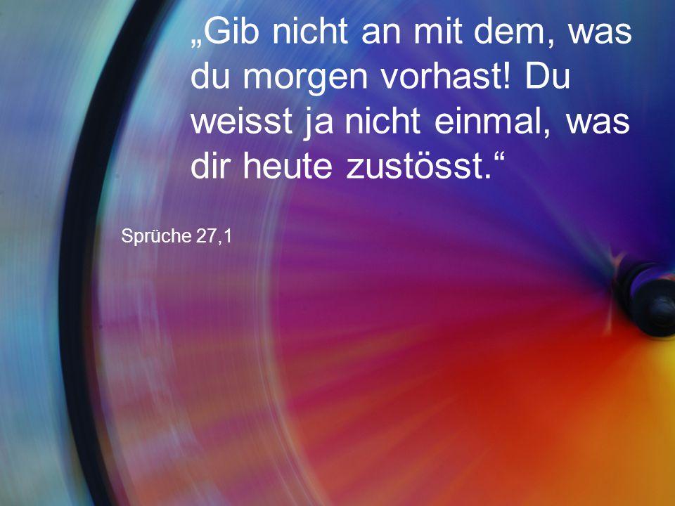 """""""Gib nicht an mit dem, was du morgen vorhast! Du weisst ja nicht einmal, was dir heute zustösst."""" Sprüche 27,1"""