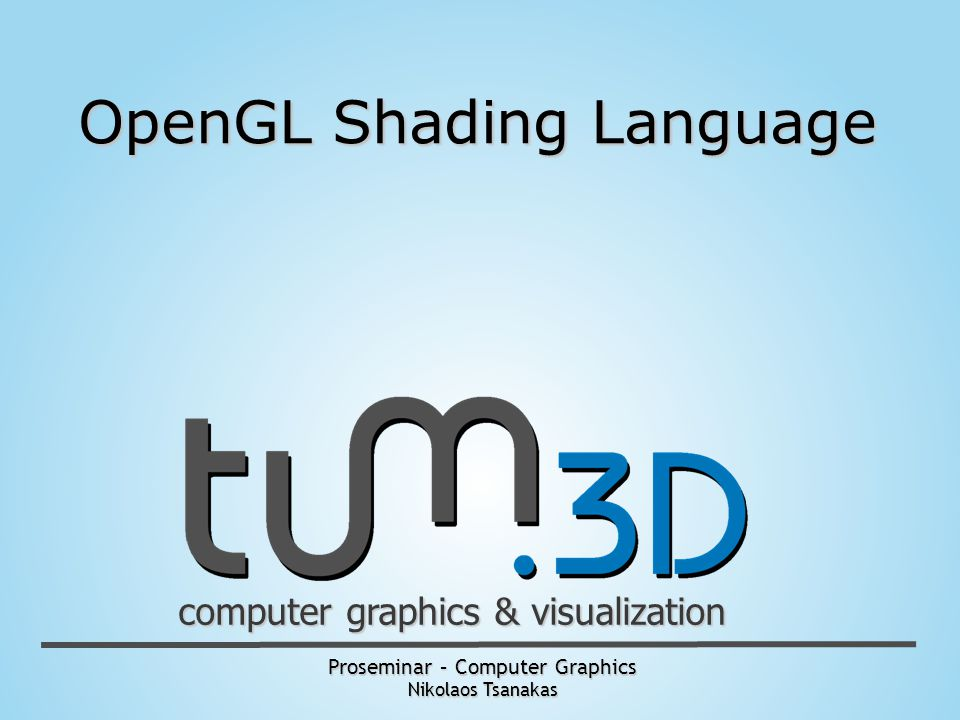 Proseminar – Computer Graphics Nikolaos Tsanakas computer graphics & visualization OpenGL Shading Language