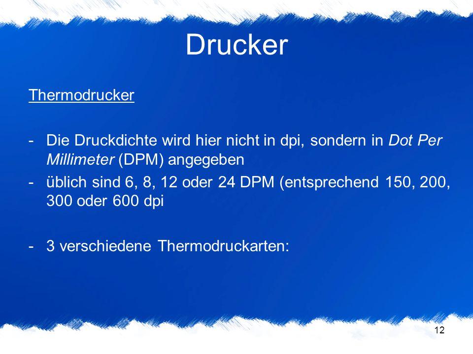12 Drucker Thermodrucker -Die Druckdichte wird hier nicht in dpi, sondern in Dot Per Millimeter (DPM) angegeben -üblich sind 6, 8, 12 oder 24 DPM (ent