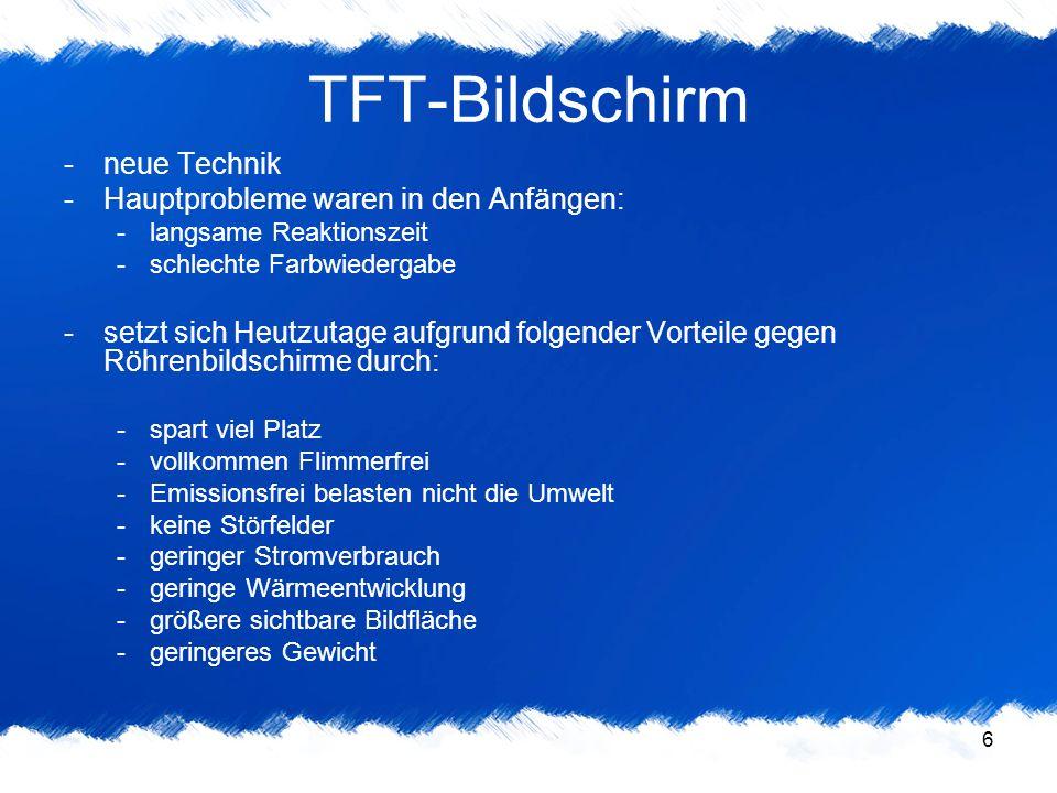 6 TFT-Bildschirm -neue Technik -Hauptprobleme waren in den Anfängen: -langsame Reaktionszeit -schlechte Farbwiedergabe -setzt sich Heutzutage aufgrund