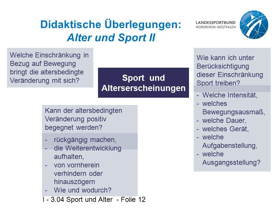 I - 3.04 Sport und Alter - Folie 12 Didaktische Überlegungen: Alter und Sport II Sport und Alterserscheinungen Welche Einschränkung in Bezug auf Beweg