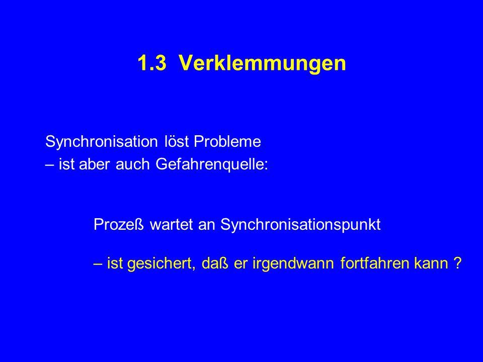1.3 Verklemmungen Synchronisation löst Probleme – ist aber auch Gefahrenquelle: Prozeß wartet an Synchronisationspunkt – ist gesichert, daß er irgendwann fortfahren kann ?