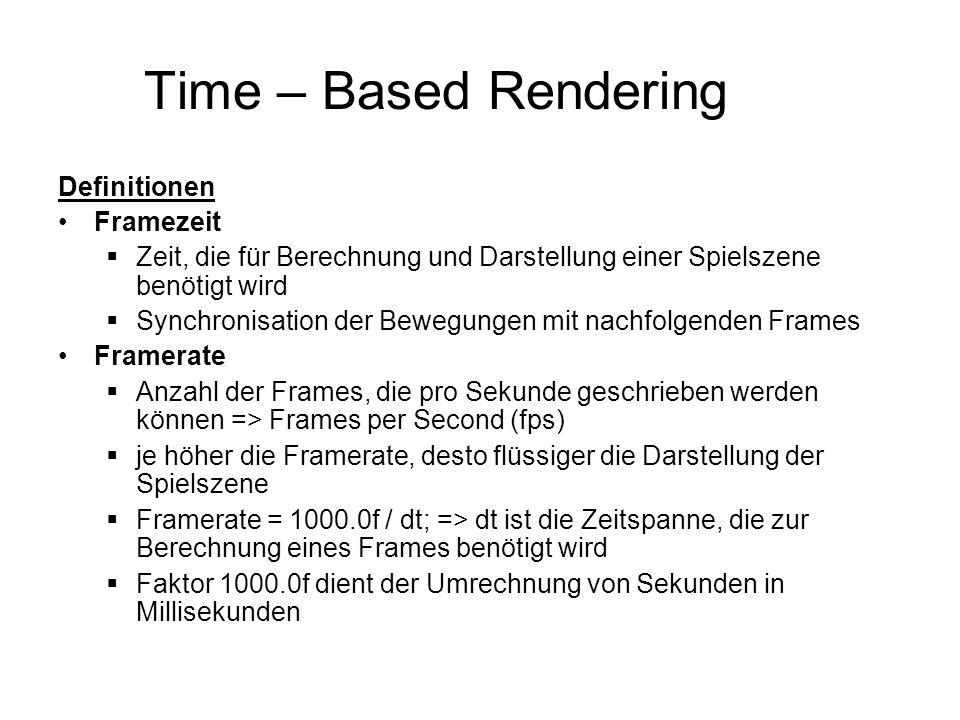 Time – Based Rendering Definitionen Framezeit  Zeit, die für Berechnung und Darstellung einer Spielszene benötigt wird  Synchronisation der Bewegungen mit nachfolgenden Frames Framerate  Anzahl der Frames, die pro Sekunde geschrieben werden können => Frames per Second (fps)  je höher die Framerate, desto flüssiger die Darstellung der Spielszene  Framerate = 1000.0f / dt; => dt ist die Zeitspanne, die zur Berechnung eines Frames benötigt wird  Faktor 1000.0f dient der Umrechnung von Sekunden in Millisekunden