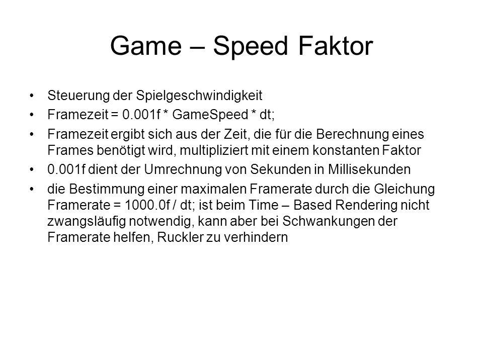Game – Speed Faktor Steuerung der Spielgeschwindigkeit Framezeit = 0.001f * GameSpeed * dt; Framezeit ergibt sich aus der Zeit, die für die Berechnung eines Frames benötigt wird, multipliziert mit einem konstanten Faktor 0.001f dient der Umrechnung von Sekunden in Millisekunden die Bestimmung einer maximalen Framerate durch die Gleichung Framerate = 1000.0f / dt; ist beim Time – Based Rendering nicht zwangsläufig notwendig, kann aber bei Schwankungen der Framerate helfen, Ruckler zu verhindern