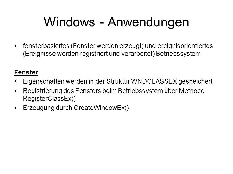 Windows - Anwendungen fensterbasiertes (Fenster werden erzeugt) und ereignisorientiertes (Ereignisse werden registriert und verarbeitet) Betriebssystem Fenster Eigenschaften werden in der Struktur WNDCLASSEX gespeichert Registrierung des Fensters beim Betriebssystem über Methode RegisterClassEx() Erzeugung durch CreateWindowEx()