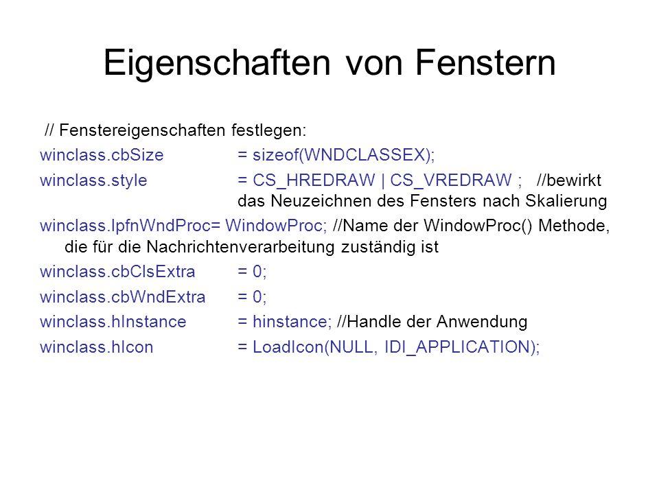 // Fenstereigenschaften festlegen: winclass.cbSize = sizeof(WNDCLASSEX); winclass.style= CS_HREDRAW | CS_VREDRAW ; //bewirkt das Neuzeichnen des Fensters nach Skalierung winclass.lpfnWndProc= WindowProc; //Name der WindowProc() Methode, die für die Nachrichtenverarbeitung zuständig ist winclass.cbClsExtra= 0; winclass.cbWndExtra= 0; winclass.hInstance= hinstance; //Handle der Anwendung winclass.hIcon= LoadIcon(NULL, IDI_APPLICATION);