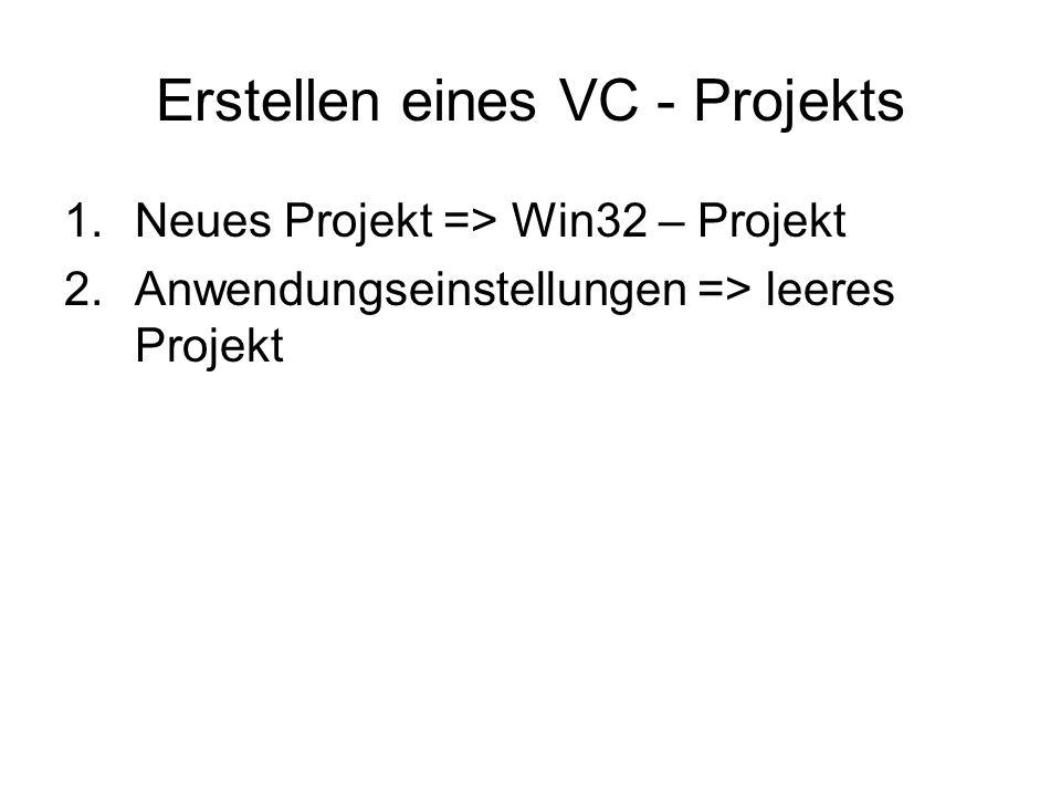 Erstellen eines VC - Projekts 1.Neues Projekt => Win32 – Projekt 2.Anwendungseinstellungen => leeres Projekt