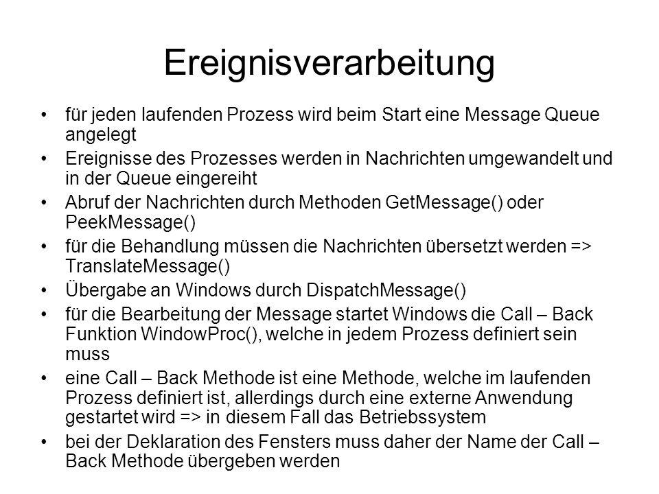 Ereignisverarbeitung für jeden laufenden Prozess wird beim Start eine Message Queue angelegt Ereignisse des Prozesses werden in Nachrichten umgewandelt und in der Queue eingereiht Abruf der Nachrichten durch Methoden GetMessage() oder PeekMessage() für die Behandlung müssen die Nachrichten übersetzt werden => TranslateMessage() Übergabe an Windows durch DispatchMessage() für die Bearbeitung der Message startet Windows die Call – Back Funktion WindowProc(), welche in jedem Prozess definiert sein muss eine Call – Back Methode ist eine Methode, welche im laufenden Prozess definiert ist, allerdings durch eine externe Anwendung gestartet wird => in diesem Fall das Betriebssystem bei der Deklaration des Fensters muss daher der Name der Call – Back Methode übergeben werden