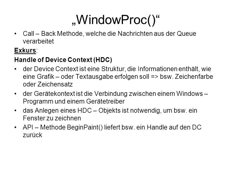 """""""WindowProc() Call – Back Methode, welche die Nachrichten aus der Queue verarbeitet Exkurs: Handle of Device Context (HDC) der Device Context ist eine Struktur, die Informationen enthält, wie eine Grafik – oder Textausgabe erfolgen soll => bsw."""