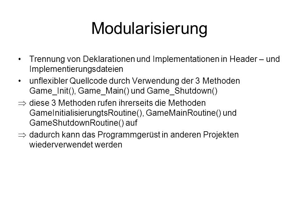 Modularisierung Trennung von Deklarationen und Implementationen in Header – und Implementierungsdateien unflexibler Quellcode durch Verwendung der 3 Methoden Game_Init(), Game_Main() und Game_Shutdown()  diese 3 Methoden rufen ihrerseits die Methoden GameInitialisierungtsRoutine(), GameMainRoutine() und GameShutdownRoutine() auf  dadurch kann das Programmgerüst in anderen Projekten wiederverwendet werden