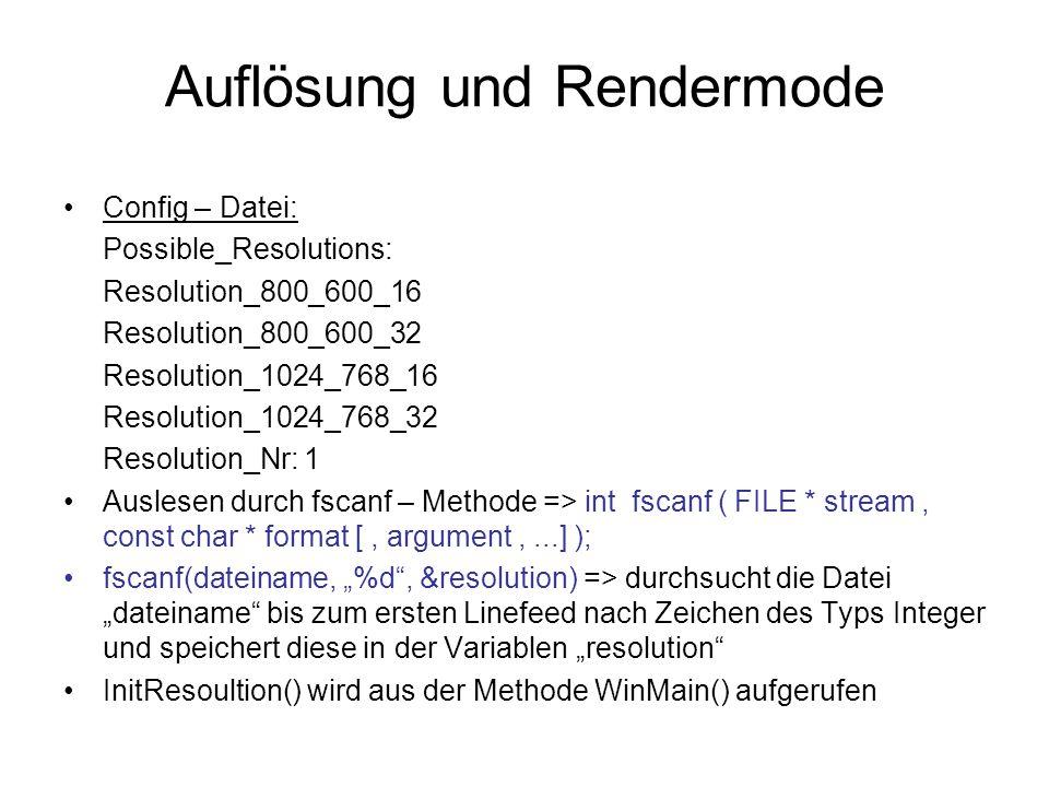 """Auflösung und Rendermode Config – Datei: Possible_Resolutions: Resolution_800_600_16 Resolution_800_600_32 Resolution_1024_768_16 Resolution_1024_768_32 Resolution_Nr: 1 Auslesen durch fscanf – Methode => int fscanf ( FILE * stream, const char * format [, argument,...] ); fscanf(dateiname, """"%d , &resolution) => durchsucht die Datei """"dateiname bis zum ersten Linefeed nach Zeichen des Typs Integer und speichert diese in der Variablen """"resolution InitResoultion() wird aus der Methode WinMain() aufgerufen"""