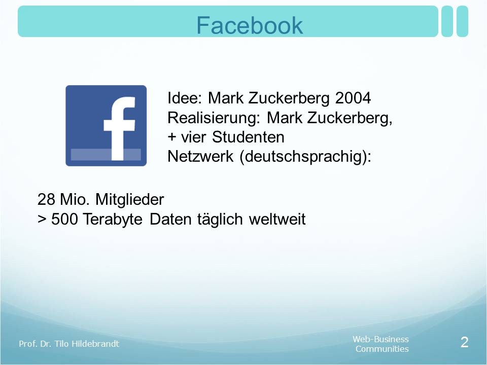 Facebook Web-Business Communities Prof. Dr. Tilo Hildebrandt 2 Idee: Mark Zuckerberg 2004 Realisierung: Mark Zuckerberg, + vier Studenten Netzwerk (de