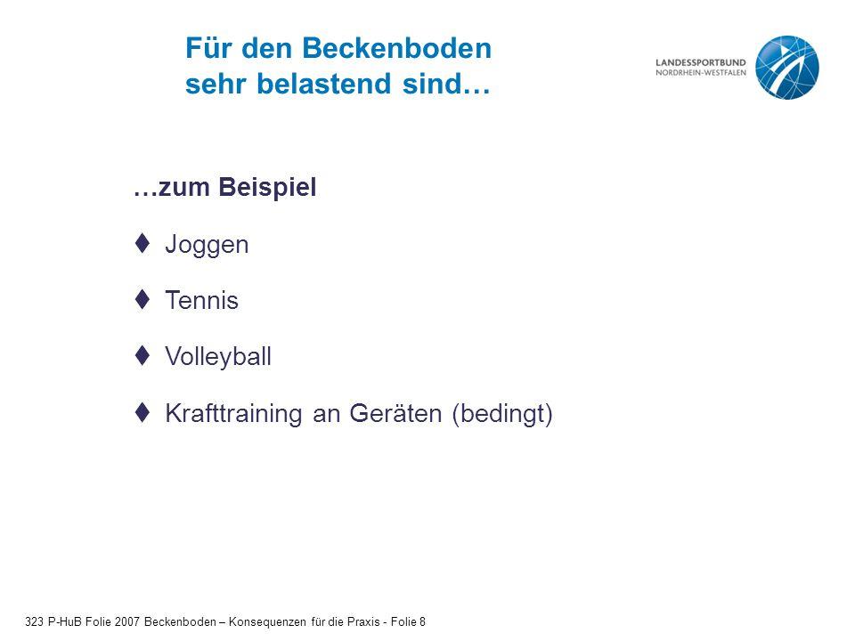 Für den Beckenboden sehr belastend sind… 323 P-HuB Folie 2007 Beckenboden – Konsequenzen für die Praxis - Folie 8  Joggen  Tennis  Volleyball  Krafttraining an Geräten (bedingt) …zum Beispiel