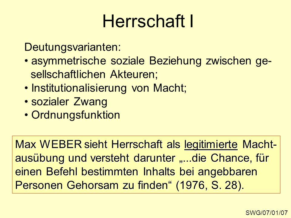 Herrschaft I SWG/07/01/07 Deutungsvarianten: asymmetrische soziale Beziehung zwischen ge- sellschaftlichen Akteuren; Institutionalisierung von Macht;