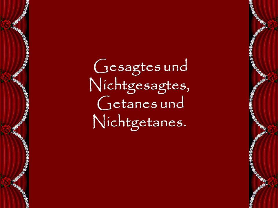 Gesagtes und Nichtgesagtes, Gesagtes und Nichtgesagtes, Getanes und Nichtgetanes.