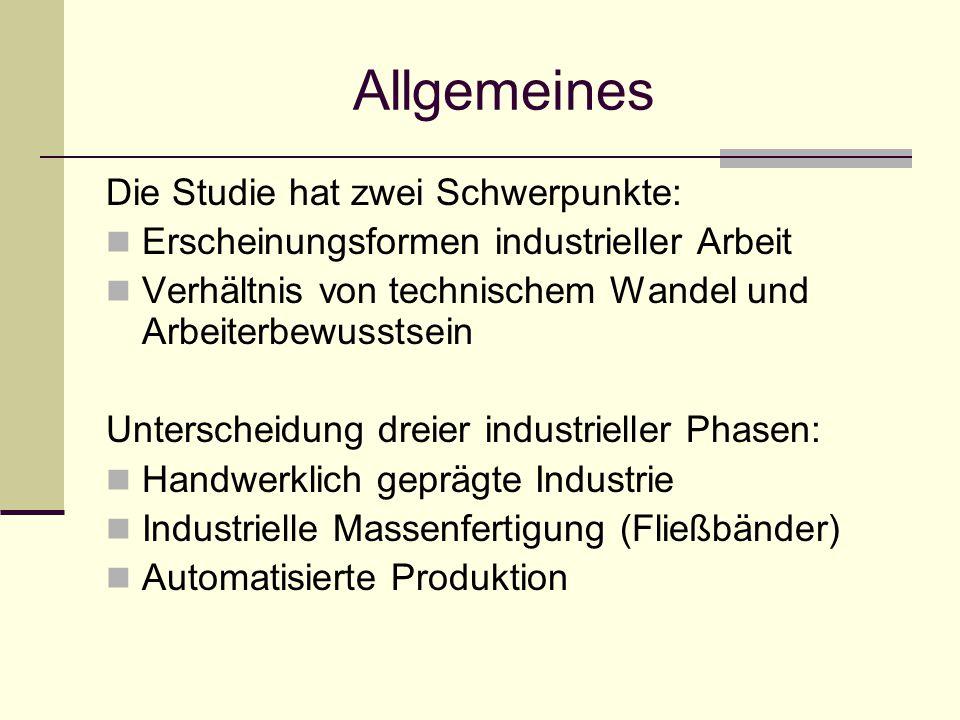 Allgemeines Die Studie hat zwei Schwerpunkte: Erscheinungsformen industrieller Arbeit Verhältnis von technischem Wandel und Arbeiterbewusstsein Unterscheidung dreier industrieller Phasen: Handwerklich geprägte Industrie Industrielle Massenfertigung (Fließbänder) Automatisierte Produktion