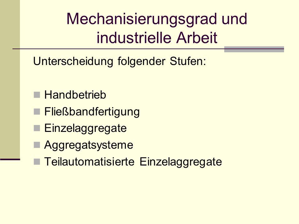 Mechanisierungsgrad und industrielle Arbeit Unterscheidung folgender Stufen: Handbetrieb Fließbandfertigung Einzelaggregate Aggregatsysteme Teilautomatisierte Einzelaggregate