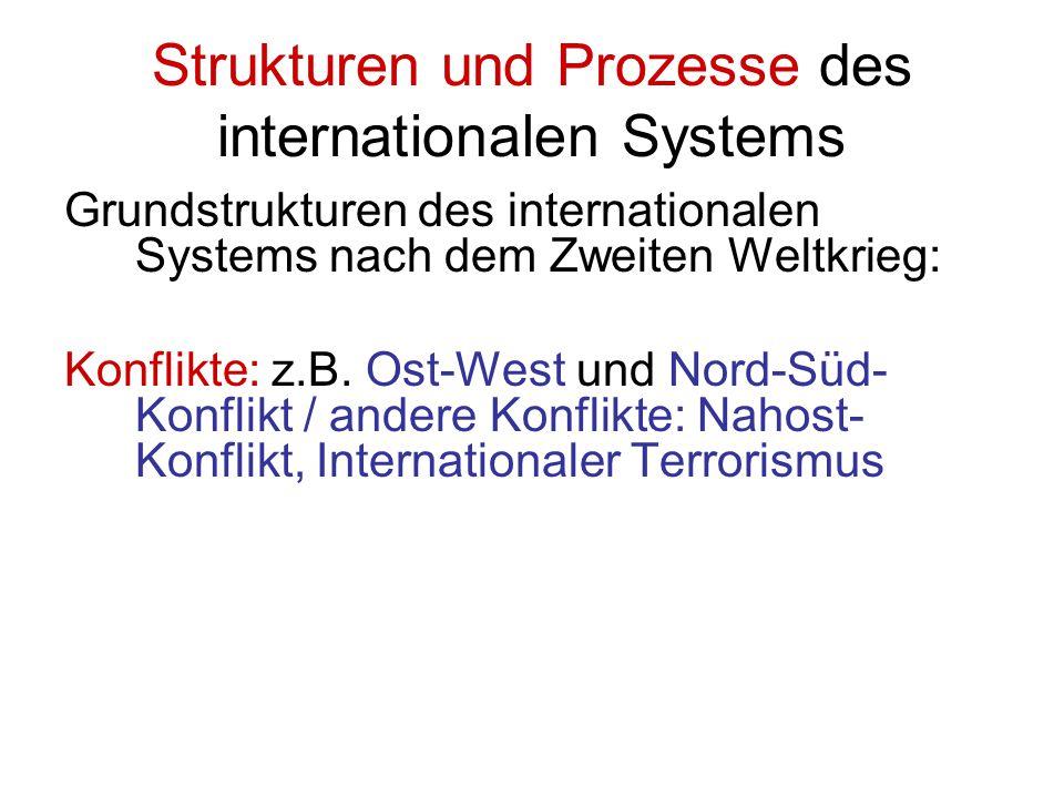Strukturen und Prozesse des internationalen Systems Grundstrukturen des internationalen Systems nach dem Zweiten Weltkrieg: Konflikte: z.B. Ost-West u
