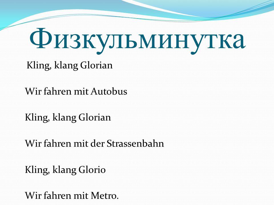Физкульминутка Kling, klang Glorian Wir fahrеn mit Autobus Kling, klаng Gloriаn Wir fаhren mit der Strassenbаhn Kling, klаng Glorio Wir fаhren mit Metro.