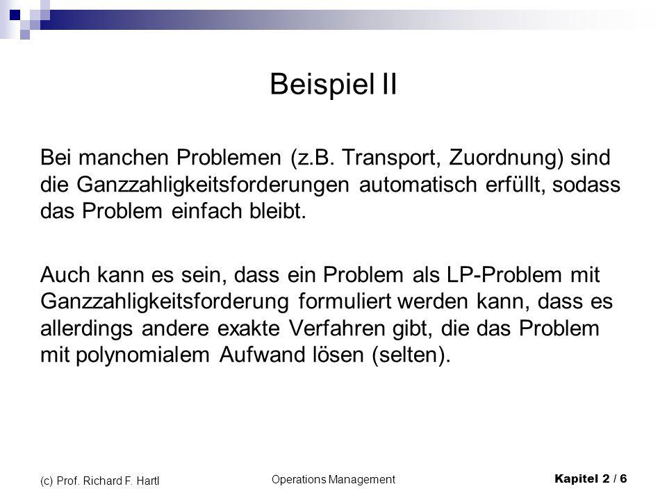 Operations Management Kapitel 2 / 6 (c) Prof. Richard F. Hartl Beispiel II Bei manchen Problemen (z.B. Transport, Zuordnung) sind die Ganzzahligkeitsf