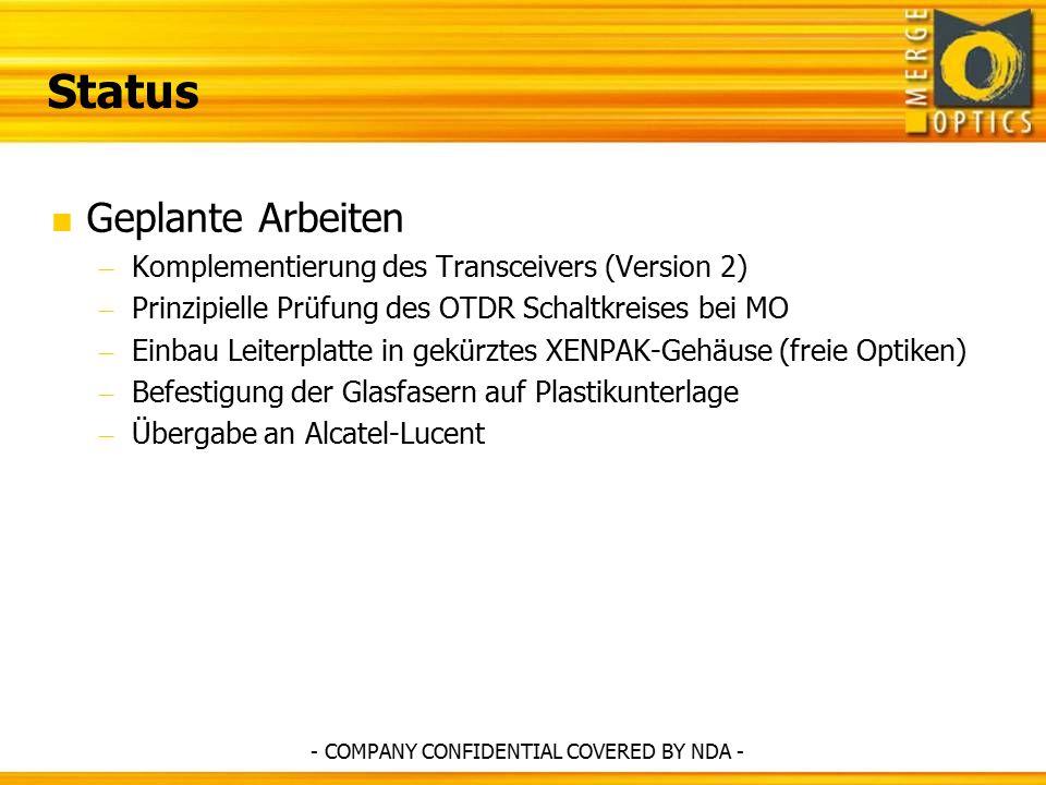 Status  Geplante Arbeiten – Komplementierung des Transceivers (Version 2) – Prinzipielle Prüfung des OTDR Schaltkreises bei MO – Einbau Leiterplatte in gekürztes XENPAK-Gehäuse (freie Optiken) – Befestigung der Glasfasern auf Plastikunterlage – Übergabe an Alcatel-Lucent - COMPANY CONFIDENTIAL COVERED BY NDA -