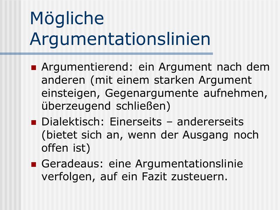 Mögliche Argumentationslinien Argumentierend: ein Argument nach dem anderen (mit einem starken Argument einsteigen, Gegenargumente aufnehmen, überzeug