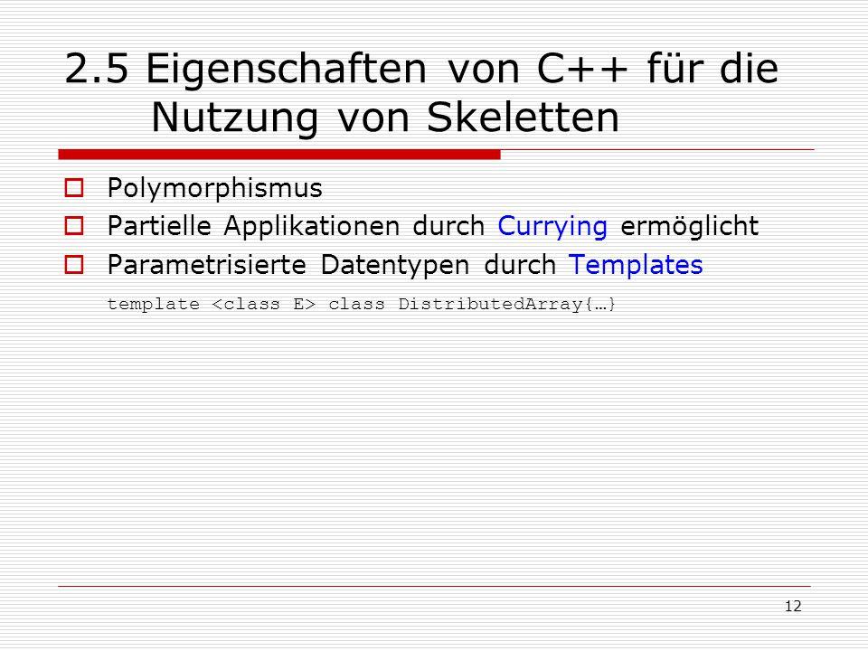 12 2.5 Eigenschaften von C++ für die Nutzung von Skeletten  Polymorphismus  Partielle Applikationen durch Currying ermöglicht  Parametrisierte Date