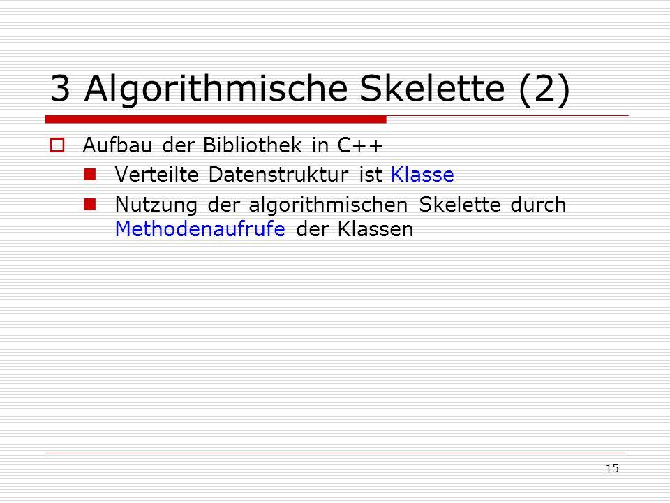 15 3 Algorithmische Skelette (2)  Aufbau der Bibliothek in C++ Verteilte Datenstruktur ist Klasse Nutzung der algorithmischen Skelette durch Methoden