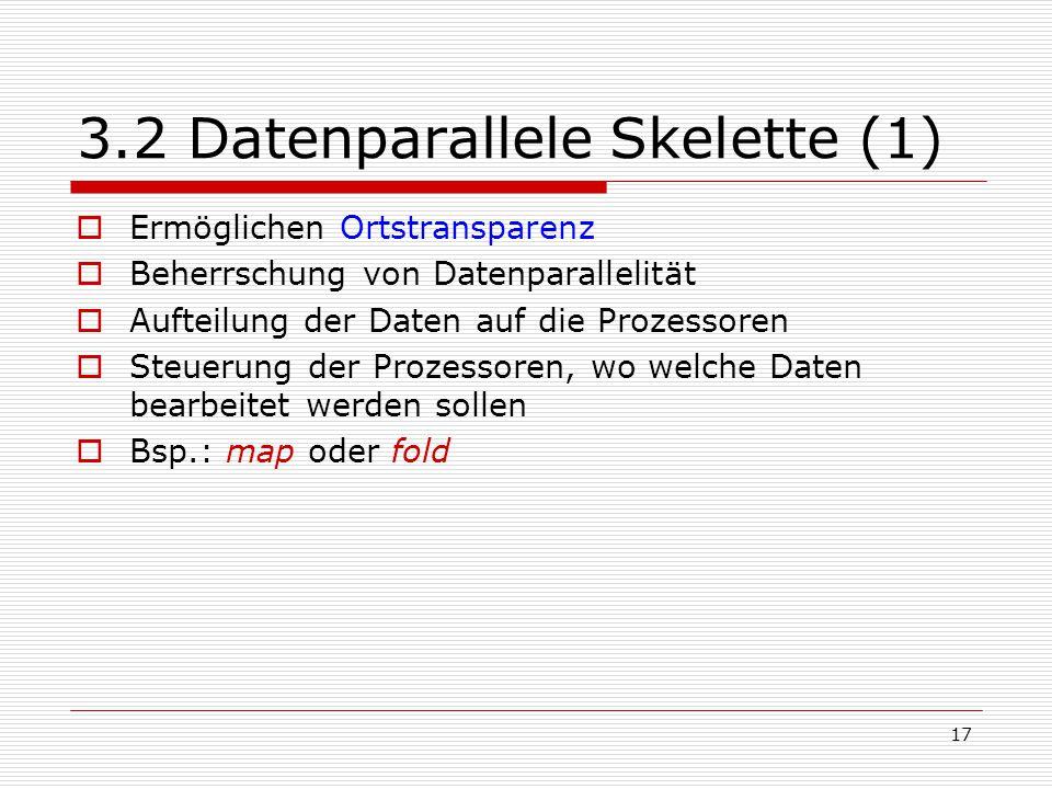 17 3.2 Datenparallele Skelette (1)  Ermöglichen Ortstransparenz  Beherrschung von Datenparallelität  Aufteilung der Daten auf die Prozessoren  Ste