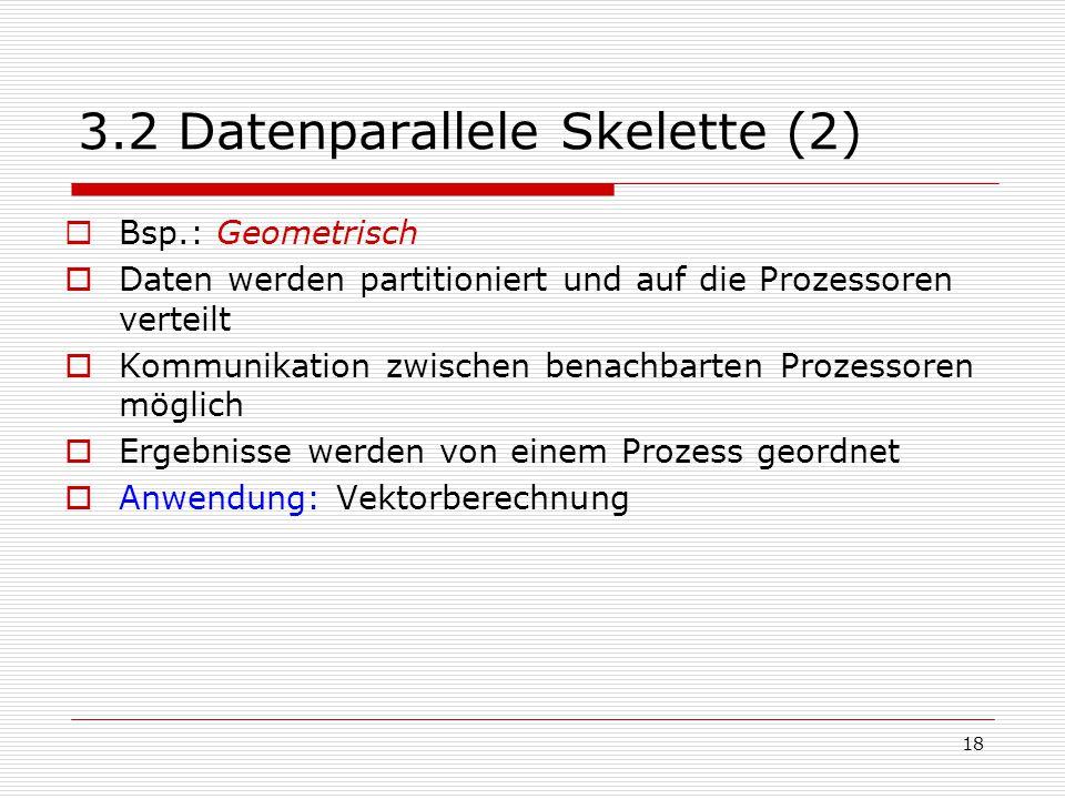 18 3.2 Datenparallele Skelette (2)  Bsp.: Geometrisch  Daten werden partitioniert und auf die Prozessoren verteilt  Kommunikation zwischen benachba
