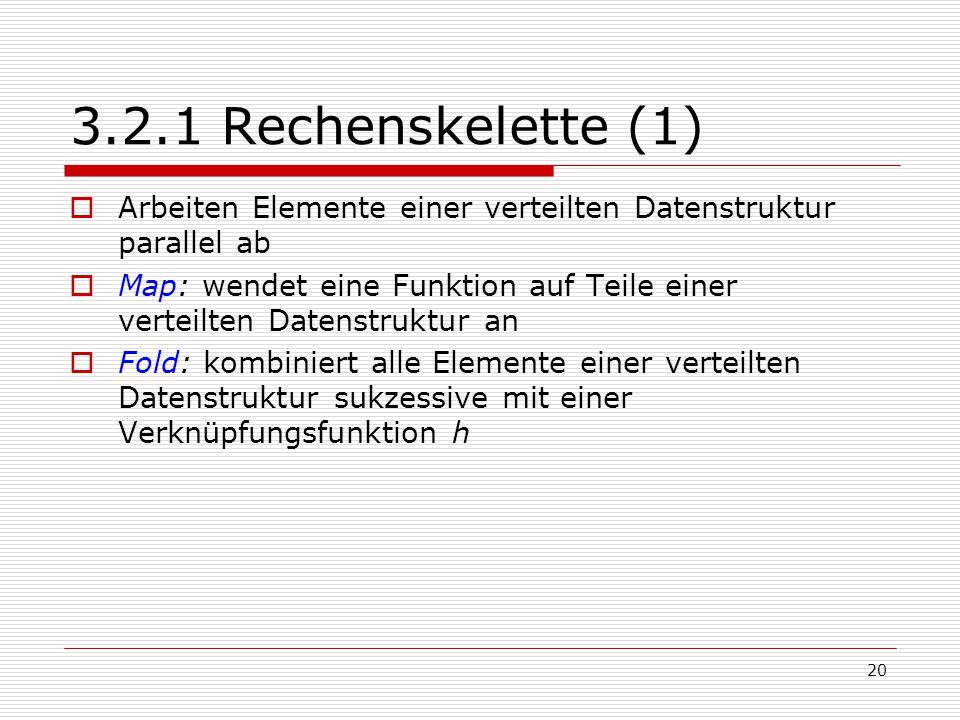 20 3.2.1 Rechenskelette (1)  Arbeiten Elemente einer verteilten Datenstruktur parallel ab  Map: wendet eine Funktion auf Teile einer verteilten Date