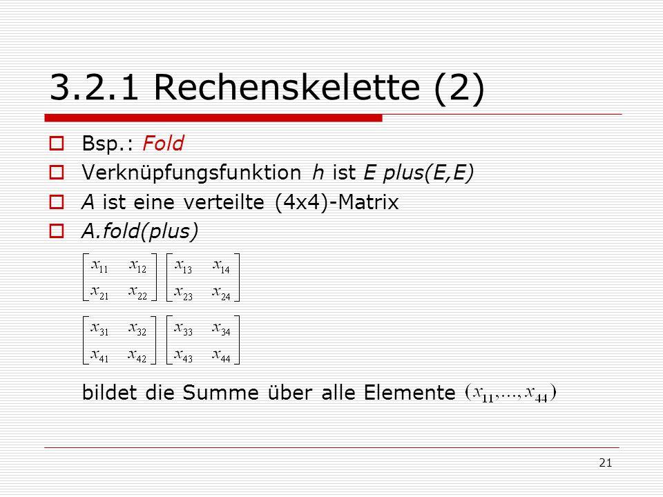 21 3.2.1 Rechenskelette (2)  Bsp.: Fold  Verknüpfungsfunktion h ist E plus(E,E)  A ist eine verteilte (4x4)-Matrix  A.fold(plus) bildet die Summe
