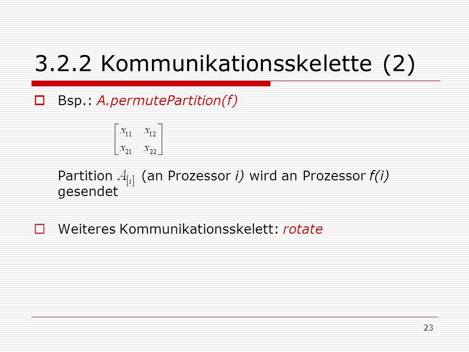 23 3.2.2 Kommunikationsskelette (2)  Bsp.: A.permutePartition(f) Partition (an Prozessor i) wird an Prozessor f(i) gesendet  Weiteres Kommunikations
