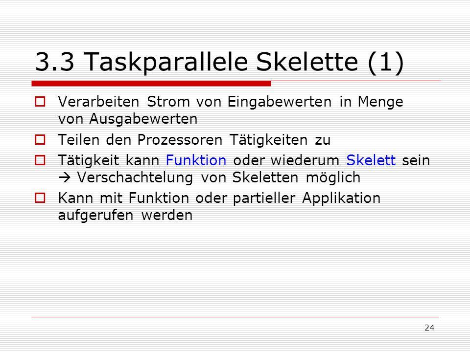 24 3.3 Taskparallele Skelette (1)  Verarbeiten Strom von Eingabewerten in Menge von Ausgabewerten  Teilen den Prozessoren Tätigkeiten zu  Tätigkeit