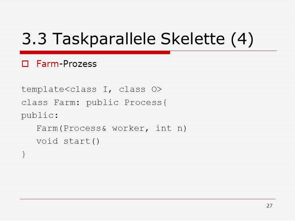 27 3.3 Taskparallele Skelette (4)  Farm-Prozess template class Farm: public Process{ public: Farm(Process& worker, int n) void start() }