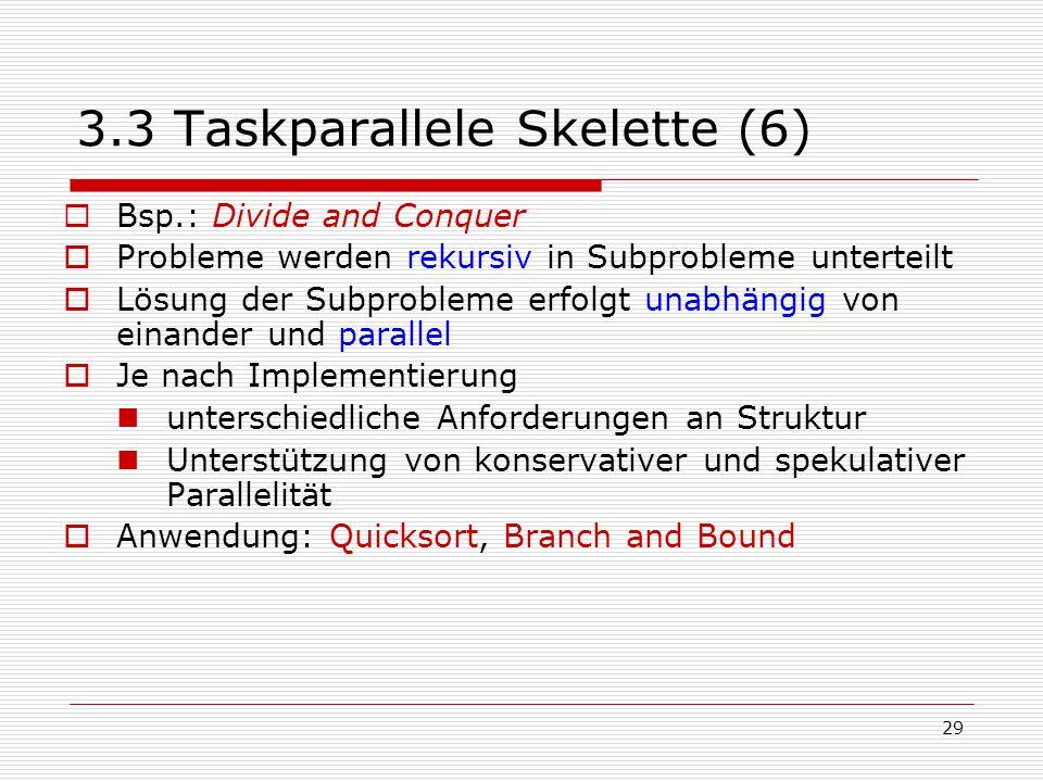 29 3.3 Taskparallele Skelette (6)  Bsp.: Divide and Conquer  Probleme werden rekursiv in Subprobleme unterteilt  Lösung der Subprobleme erfolgt una