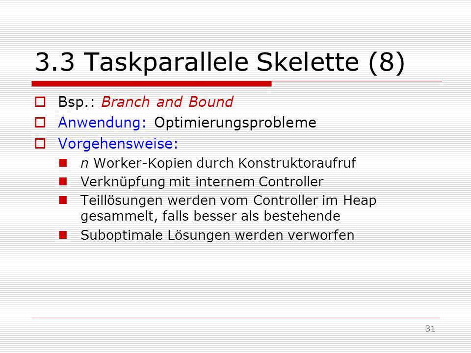 31 3.3 Taskparallele Skelette (8)  Bsp.: Branch and Bound  Anwendung: Optimierungsprobleme  Vorgehensweise: n Worker-Kopien durch Konstruktoraufruf