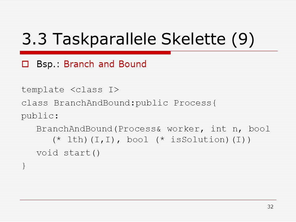 32 3.3 Taskparallele Skelette (9)  Bsp.: Branch and Bound template class BranchAndBound:public Process{ public: BranchAndBound(Process& worker, int n