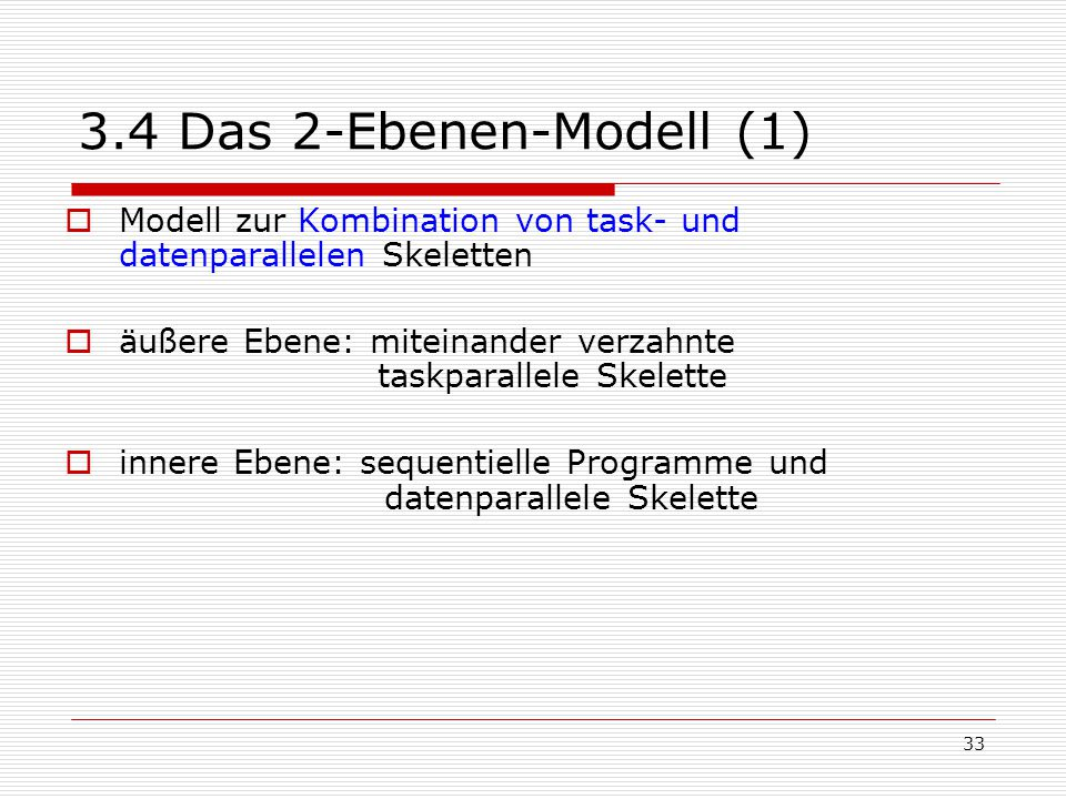 33 3.4 Das 2-Ebenen-Modell (1)  Modell zur Kombination von task- und datenparallelen Skeletten  äußere Ebene: miteinander verzahnte taskparallele Sk