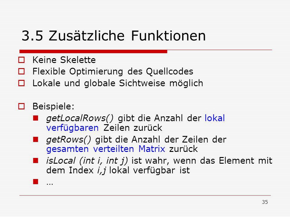 35 3.5 Zusätzliche Funktionen  Keine Skelette  Flexible Optimierung des Quellcodes  Lokale und globale Sichtweise möglich  Beispiele: getLocalRows