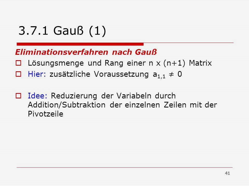 41 3.7.1 Gauß (1) Eliminationsverfahren nach Gauß  Lösungsmenge und Rang einer n x (n+1) Matrix  Hier: zusätzliche Voraussetzung a 1,1 ≠ 0  Idee: R