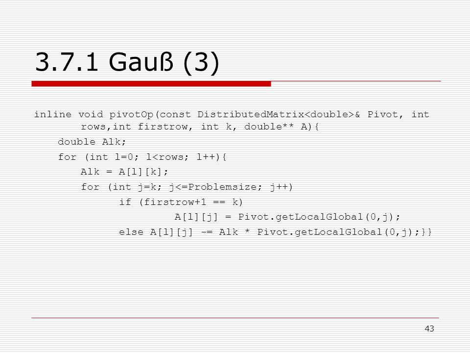 43 3.7.1 Gauß (3) inline void pivotOp(const DistributedMatrix & Pivot, int rows,int firstrow, int k, double** A){ double Alk; for (int l=0; l<rows; l+